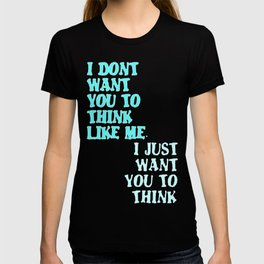 I Don't Want You To Think Like Me I Just Want You To Think T-shirt