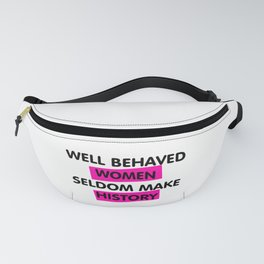 Well Behaved Women Seldom Make History Fanny Pack
