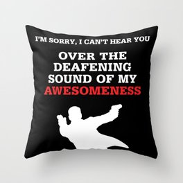 I'm sorry, i can't hear you over the deafening sound of my awesomeness Throw Pillow