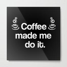 Coffee Made Me Do It. Metal Print