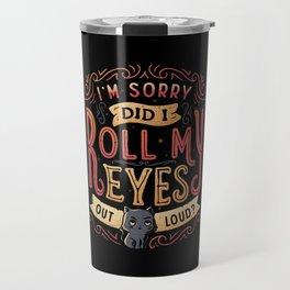 I'm Sorry, Did I Roll My Eyes Out Loud? Travel Mug