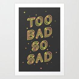 Too Bad So Sad Art Print