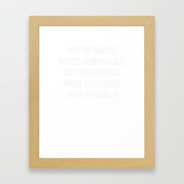 Why Be Racist Sexist Homophobic or Transphobic When You Could Just Be Quiet Framed Art Print