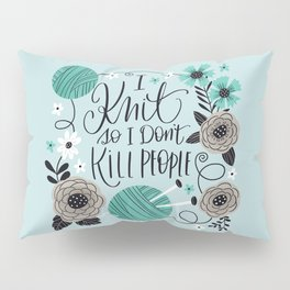 I Knit so I Don't Kill People Pillow Sham