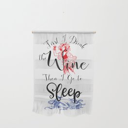 First I Drink the Wine, Then I Go to Sleep Wall Hanging
