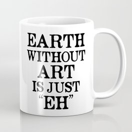 Earth Without Art is Just Eh Coffee Mug