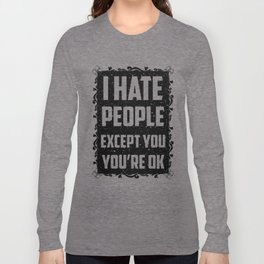 I hate people except you, you're ok Long Sleeve T-shirt