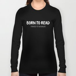 BORN TO READ. Forced to Socialize. Bookworm Problems Long Sleeve T-shirt