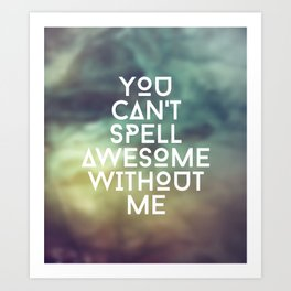 You can't spell awesome without me Art Print
