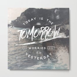 Today is The Tomorrow You Worried About Yesterday Metal Print
