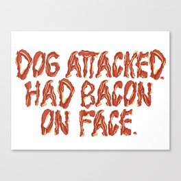Dog attacked. Had bacon on face. Canvas Print