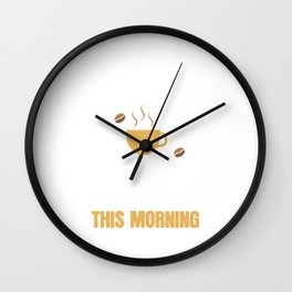 I didn't have any coffee this morning. Wall Clock