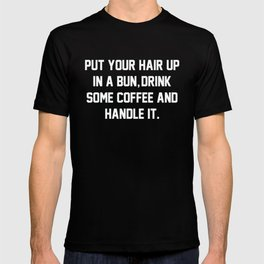 Put Your Hair Up In A Bun, Drink Some Coffee And Handle It T-shirt