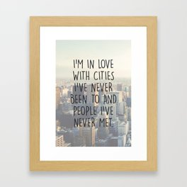 I'M IN LOVE WITH CITIES I'VE NEVER BEEN TO AND PEOPLE I'VE NEVER MET. Framed Art Print