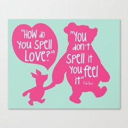How do you Spell Love, You Don't Spell it You Feel it - Winnie the Pooh  Canvas Print
