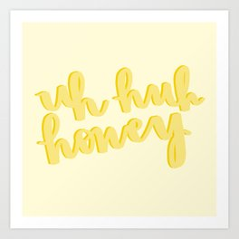 Uh Huh Honey Yellow Art Print