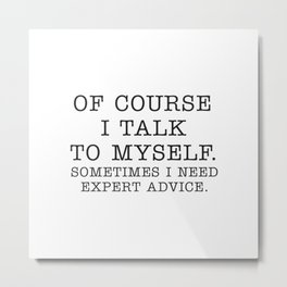 OF COURSE I TALK TO MYSELF. SOMETIMES I NEED EXPERT ADVICE. Metal Print