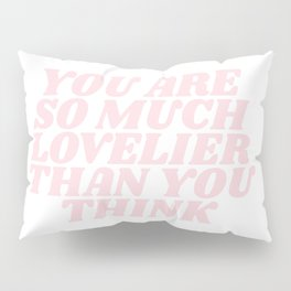 you are so much lovelier than you think Pillow Sham