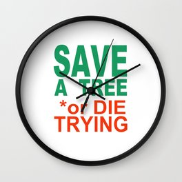 SAVE a TREE or DIE TRYING Wall Clock