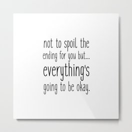 not to spoil the ending for you but... everything's going to be okay. Metal Print