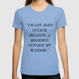 """I Want John Cusack Holding a Boombox Outside My Window."" T-shirt"