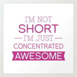 I'm Not Short I'm Just Concentrated Awesome Art Print