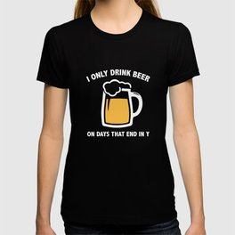 I Only Drink Beer On Days That End In Y T-shirt