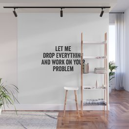 Let Me Drop Everything And Work On Your Problem Wall Mural
