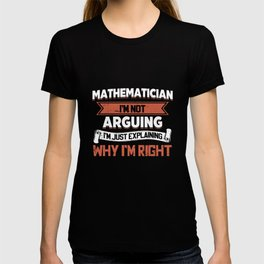 mathematician I am not arguing I am just explaining why I am right math t-shirts T-shirt