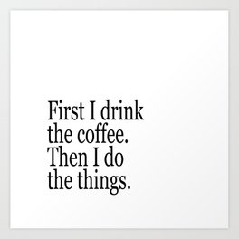 Black & White Coffee Typography Quote - First I Drink The Coffee Then I Do The Things Art Print