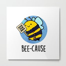 Bee-cause Cute Insect Bee Pun Metal Print