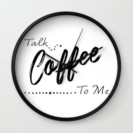 Coffee Art, Talk Coffee to Me, Funny Quote Wall Clock