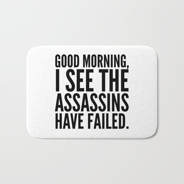 Good morning, I see the assassins have failed. Bath Mat