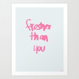 Fresher Than You Art Print