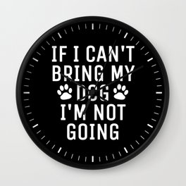 If I Can't Bring My Dog I'm Not Going (Black) Wall Clock
