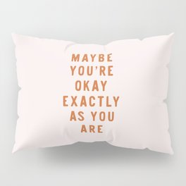 Maybe You're Okay Exactly As You Are Pillow Sham