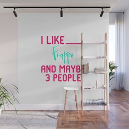 I Like Frappe and Maybe 3 People Funny Coffee Lover Sarcasm Wall Mural