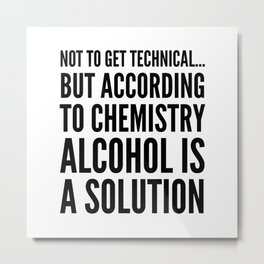 NOT TO GET TECHNICAL BUT ACCORDING TO CHEMISTRY ALCOHOL IS A SOLUTION Metal Print