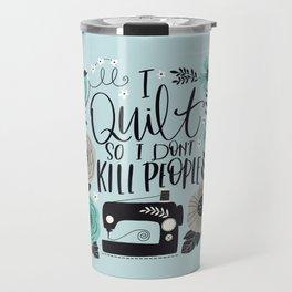 I Quilt so I Don't Kill People Travel Mug