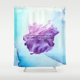 Even though you are fed up you gotta keep your head up Shower Curtain