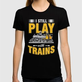 Railroad Railway Toys Locomotive I Still Play With Trains Gift T-shirt
