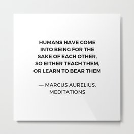 Stoic Quotes - Marcus Aurelius Meditations -  Humans for the sake of each other Metal Print