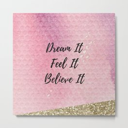 Dream it, Feel it, believe it Metal Print
