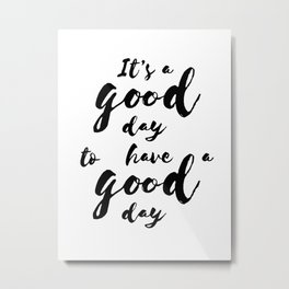 It'a a good day to have a good day Metal Print