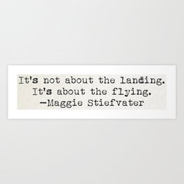 """""""It's not about the landing. It's about the flying."""" -Maggie Stiefvater Art Print"""