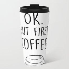 Ok. But first coffee Metal Travel Mug