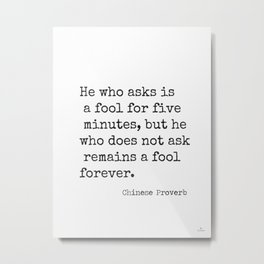 Chinese proverb 12. He who ask is a fool for five minutes... Metal Print