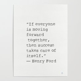 """""""If everyone is moving forward together, then success takes care of itself.""""  Henry Ford Poster"""