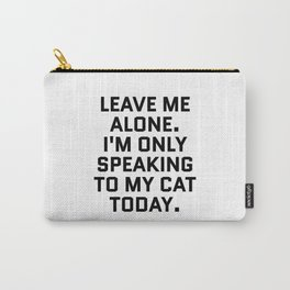 Leave Me Alone. I'm Only Speaking To My Cat Today. Carry-All Pouch