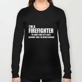 I'm A Firefighter To Save Time Let's Just Assume That I'm Never Wrong Firefighter t-shirts Long Sleeve T-shirt